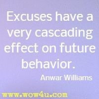 Excuses have a very cascading effect  on future behavior.  Anwar Williams