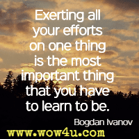 Exerting all your efforts on one thing is the most important thing that you have to learn to be. Bogdan Ivanov
