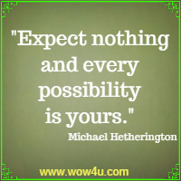 Expect nothing and every possibility is yours. Michael Hetherington