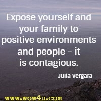Expose yourself and your family to positive environments and people - it is contagious. Julia Vergara