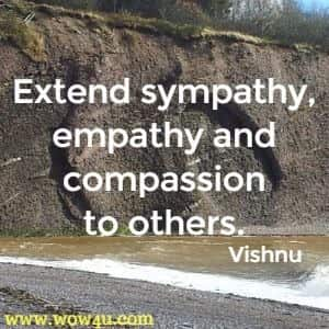 Extend sympathy, empathy and compassion to others. Vishnu