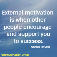 External motivation is when other people encourage and support you to success. Sarah Devnil