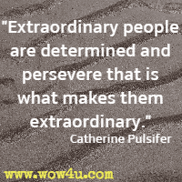 Extraordinary people are determined and persevere that is what makes them extraordinary. Catherine Pulsifer