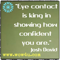Eye contact is king in showing how confident you are. Josh David