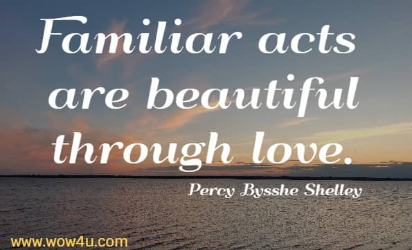 Familiar acts are beautiful through love.  Percy Bysshe Shelley
