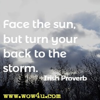 Face the sun, but turn your back to the storm. Irish Proverb