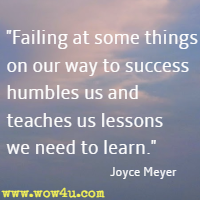 Failing at some things on our way to success humbles us and teaches us lessons we need to learn. Joyce Meyer