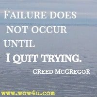 Failure does not occur until I quit trying. Creed McGregor