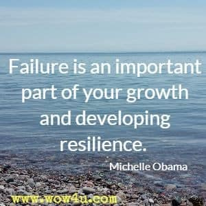 Failure is an important part of your growth and developing resilience. Michelle Obama