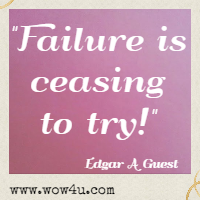Failure is ceasing to try! Edgar A Guest