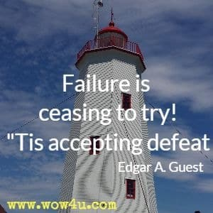 Failure is ceasing to try! Tis accepting defeat Edgar A. Guest