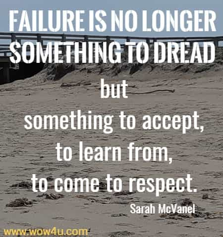 Failure is no longer something to dread but something to accept, to learn from, to come to respect.  Sarah McVanel