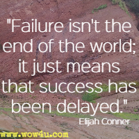 Failure isn't the end of the world; it just means that success has been delayed. Elijah Conner