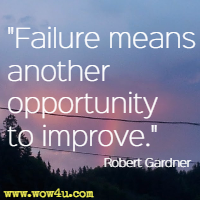 Failure means another opportunity to improve. Robert Gardner