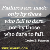 Failures are made only by those who fail to dare, not by those who dare to fail. Lester B. Pearson