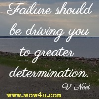 Failure should be driving you to greater determination.  V. Noot