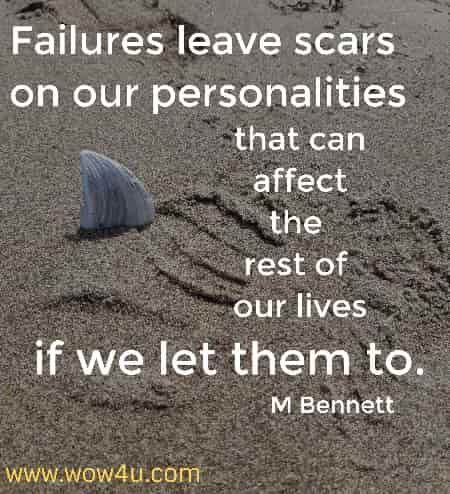 Failures leave scars on our personalities that can affect the rest of our lives if we let them to. M Bennett