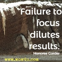 Failure to focus dilutes results. Honoree Corder