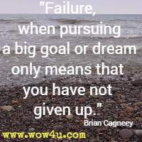 Failure, when pursuing a big goal or dream only means that you have not given up. Brian Cagneey