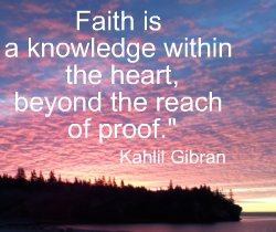 Faith is a knowledge within the heart, beyond the reach of proof. Kahlil Gibran