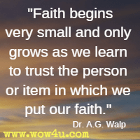 Faith begins very small and only grows as we learn to trust the person or item in which we put our faith. Dr. A.G. Walp