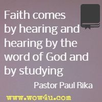 Faith comes by hearing and hearing by the word of God and by studying   Pastor Paul Rika