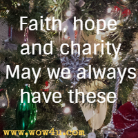 Faith, hope and charity  May we always have these.