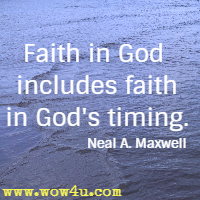 Faith in God includes faith in God's timing. Neal A. Maxwell