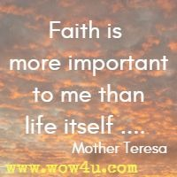 Faith is more important to me than life itself .... Mother Teresa