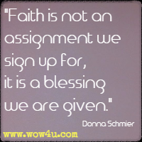 Faith is not an assignment we sign up for, it is a blessing we are given. Donna Schmier