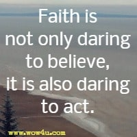 Faith is not only daring to believe, it is also daring to act.
