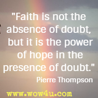 Faith is not the absence of doubt, but it is the power of hope in the presence of doubt. Pierre Thompson