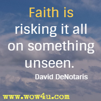 Faith is risking it all on something unseen.  David DeNotaris