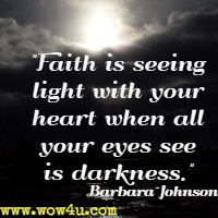 Faith is seeing light with your heart when all your eyes see is darkness. Barbara Johnson