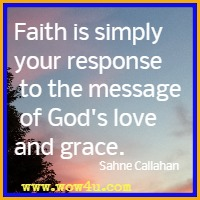 Faith is simply your response to the message of God's love and grace. Sahne Callahan