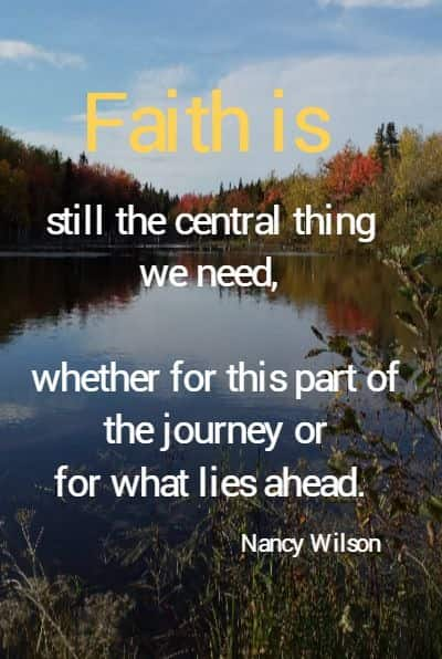 Faith is still the central thing we need, whether for this part of the journey or for what lies ahead.  Nancy Wilson