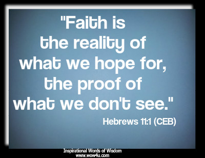 Faith is the reality of what we hope for, the proof of what we don't see. Hebrews 11:1