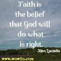 Faith is the belief that God will do what is right. Max Lucado