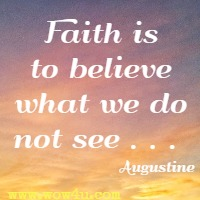 Faith is to believe what we do not see . . .  Augustine