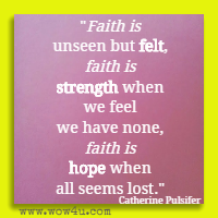 Faith is unseen but felt, faith is strength when we feel we have none, faith is hope when all seems lost. Catherine Pulsifer
