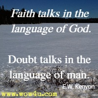 Faith talks in the language of God. Doubt talks in the language of man. E.W. Kenyon