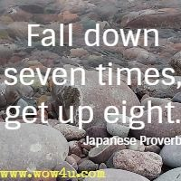 Fall down seven times, get up eight. Japanese Proverb
