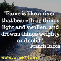 Fame is like a river, that beareth up things light and swollen, and drowns things weighty and solid. Francis Bacon
