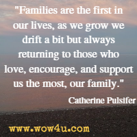 Families are the first in our lives, as we grow we drift a bit but always returning to those who love, encourage, and support us the most, our family. Catherine Pulsifer