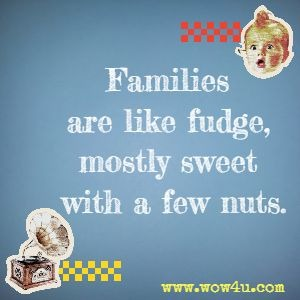 Families are like fudge, mostly sweet with a few nuts