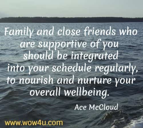 Family and close friends who are supportive of you should be integrated  into your schedule regularly, to nourish and nurture your overall wellbeing. Ace McCloud