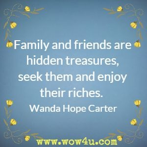 Family and friends are hidden treasures, seek them and enjoy their riches. Wanda Hope Carter