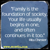 Family is the foundation of society. Your life usually begins in one, and often continues in it too. Rita Chester