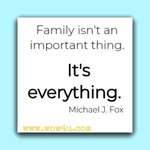 Family isn't an important thing. It's everything. Michael J. Fox
