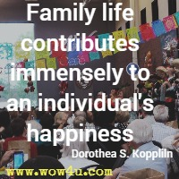 Family life contributes immensely to an individual's happiness Dorothea S. Koppliln